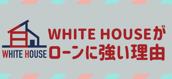 WHITE HOUSEがローンに強い理由